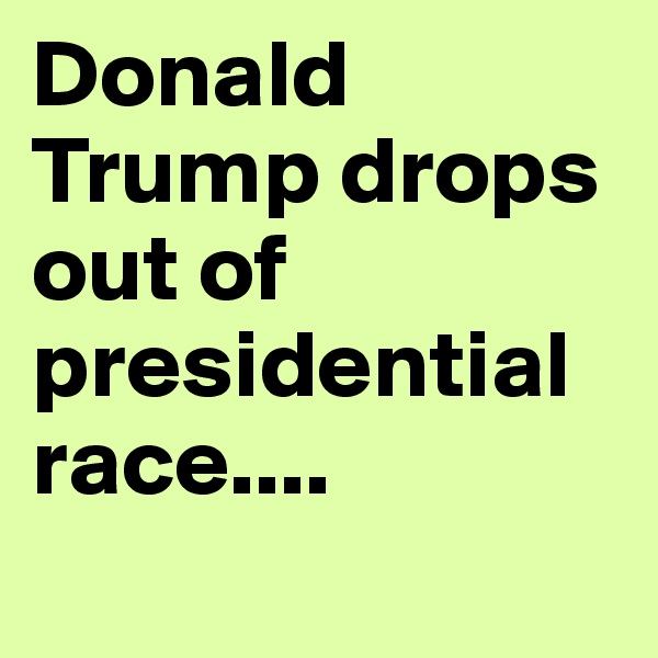 Donald Trump drops out of presidential race....