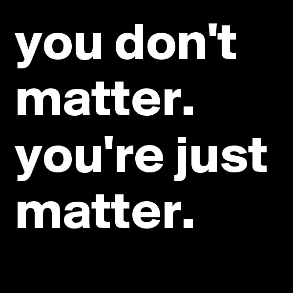 you don't matter. you're just matter.