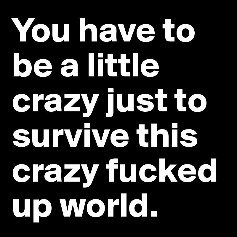 You have to be a little crazy just to survive this crazy fucked up world.