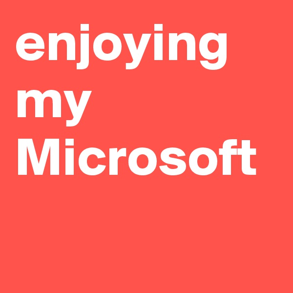 enjoying my Microsoft