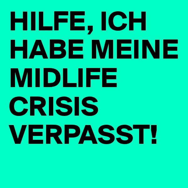 HILFE, ICH HABE MEINE MIDLIFE CRISIS VERPASST!