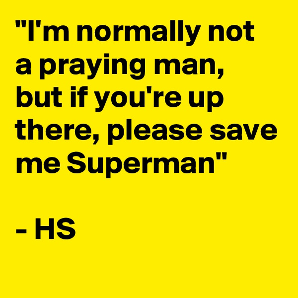 """I'm normally not a praying man, but if you're up there, please save me Superman""  - HS"