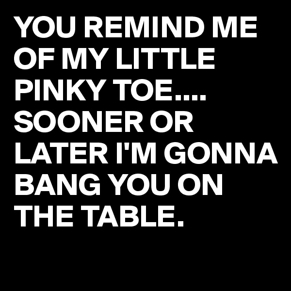 YOU REMIND ME OF MY LITTLE PINKY TOE.... SOONER OR LATER I'M GONNA BANG YOU ON THE TABLE.