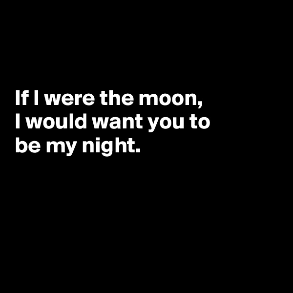 If I were the moon,  I would want you to be my night.