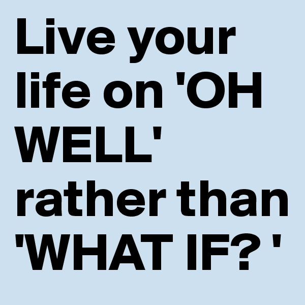 Live your life on 'OH WELL' rather than 'WHAT IF? '