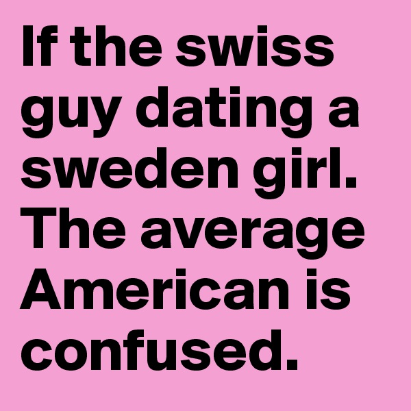 If the swiss guy dating a sweden girl. The average American is confused.