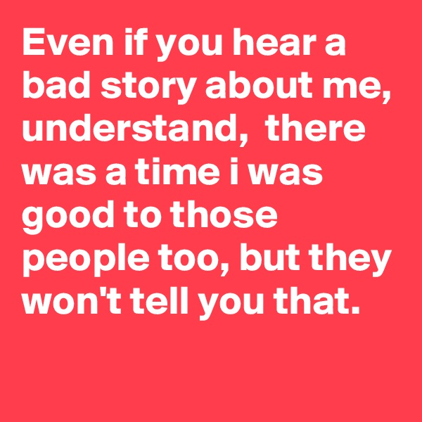 Even if you hear a bad story about me,  understand,  there was a time i was good to those people too, but they won't tell you that.