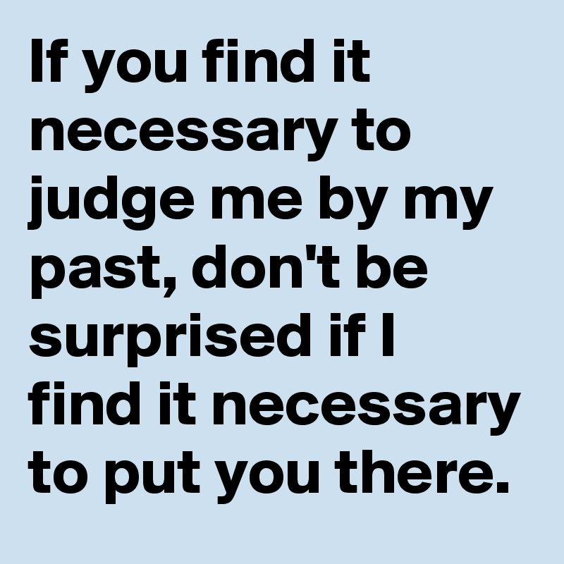 If you find it necessary to judge me by my past, don't be surprised if I find it necessary to put you there.