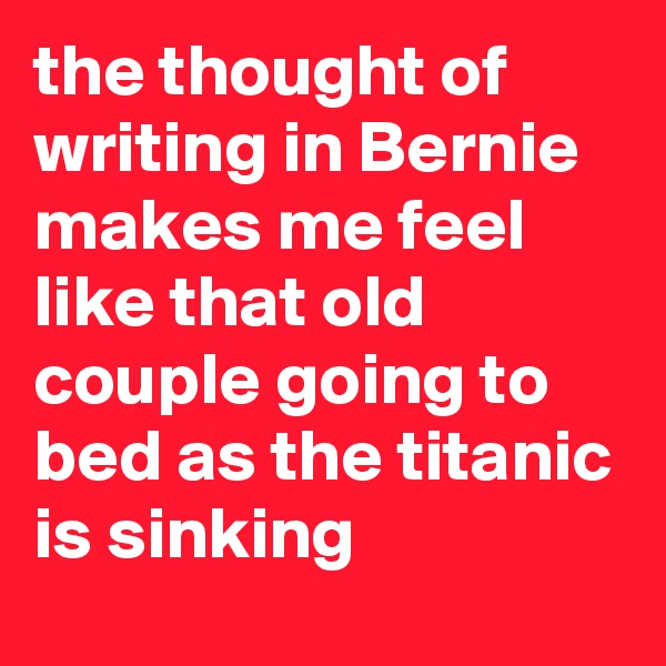 the thought of writing in Bernie makes me feel like that old couple going to bed as the titanic is sinking