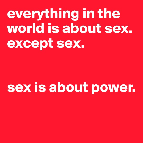 everything in the world is about sex. except sex.   sex is about power.