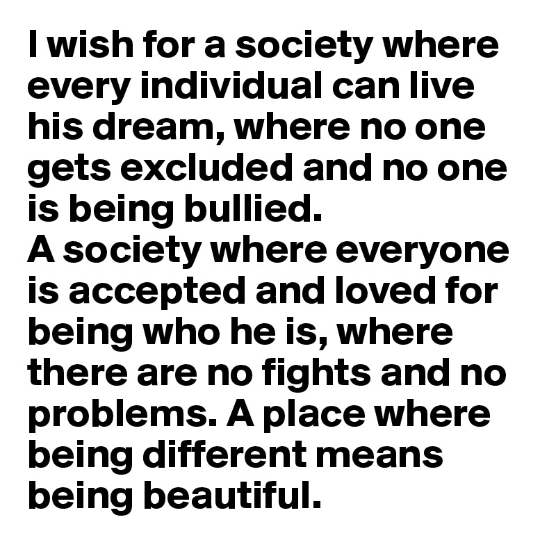 I wish for a society where every individual can live his dream, where no one gets excluded and no one is being bullied.  A society where everyone is accepted and loved for being who he is, where there are no fights and no problems. A place where being different means being beautiful.