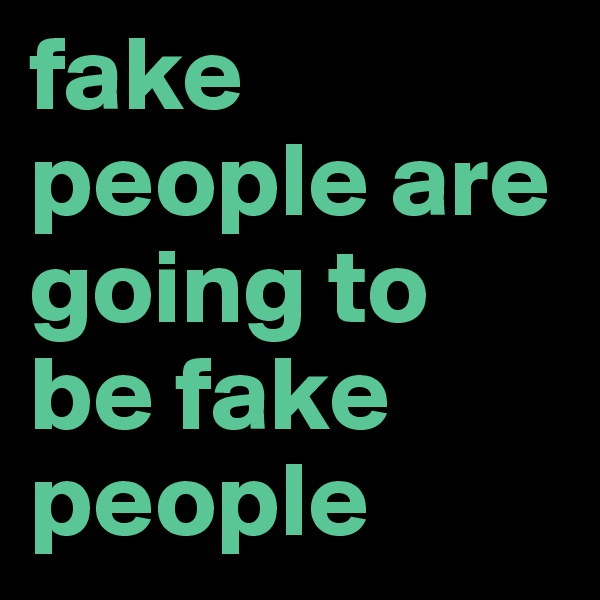 fake people are going to be fake people