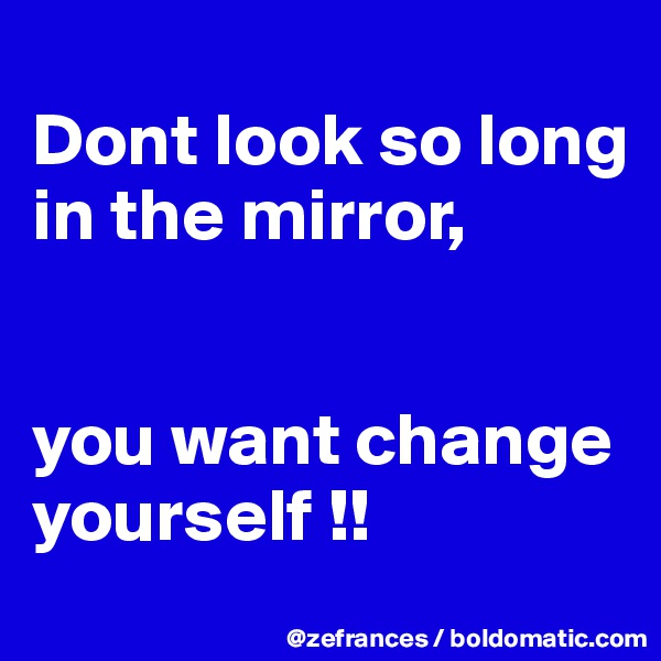 Dont look so long in the mirror,   you want change yourself !!