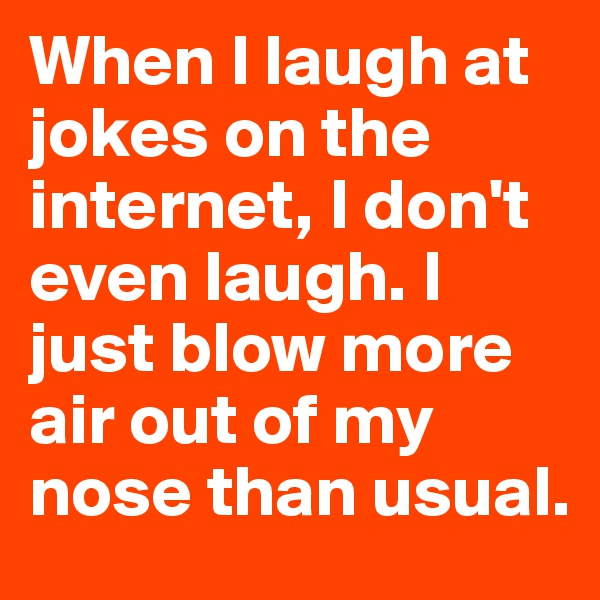 When I laugh at jokes on the internet, I don't even laugh. I just blow more air out of my nose than usual.