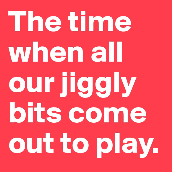 The time when all our jiggly bits come out to play.