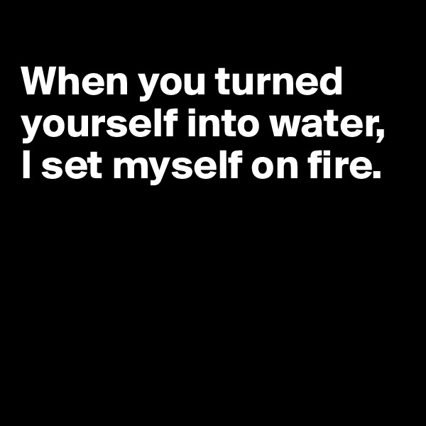 When you turned  yourself into water, I set myself on fire.