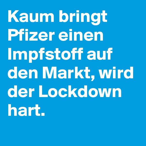 Kaum bringt Pfizer einen Impfstoff auf den Markt, wird der Lockdown hart.