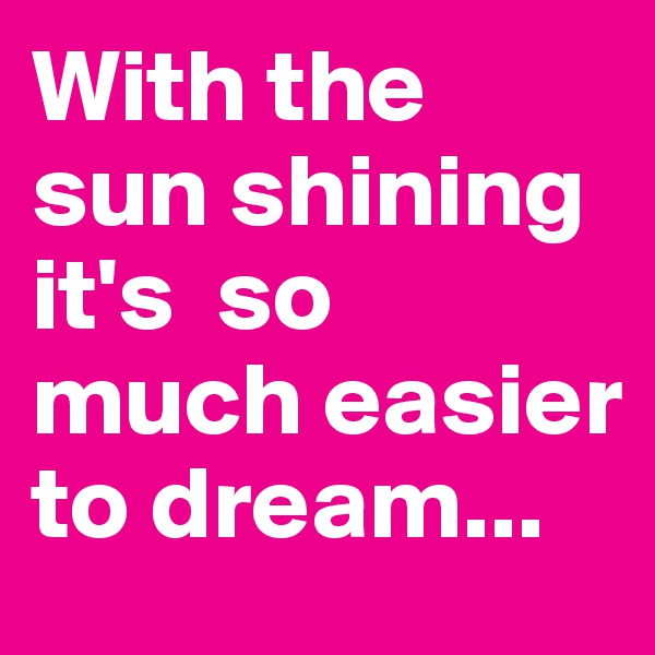 With the sun shining  it's  so much easier to dream...