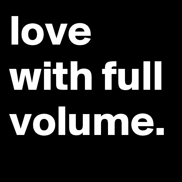 love with full volume.