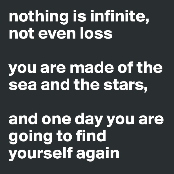 nothing is infinite, not even loss   you are made of the sea and the stars,   and one day you are going to find yourself again