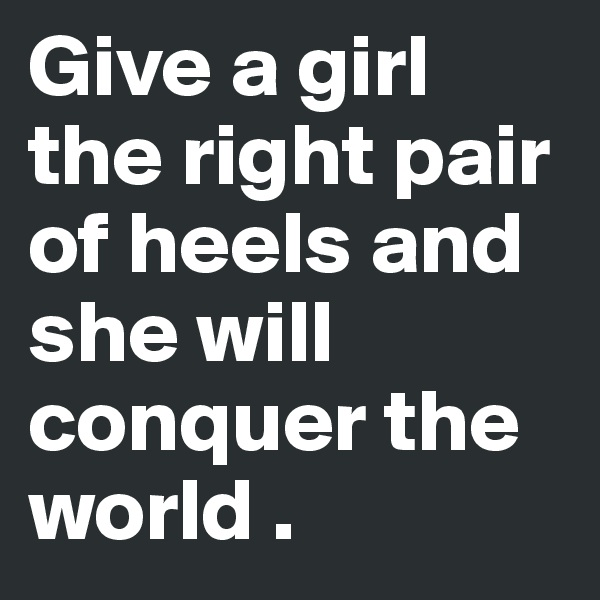 Give a girl the right pair of heels and she will conquer the world .