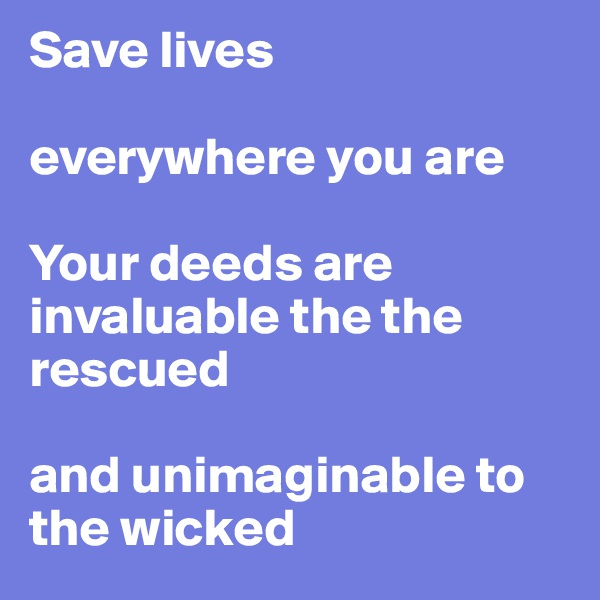 Save lives   everywhere you are  Your deeds are invaluable the the rescued   and unimaginable to the wicked