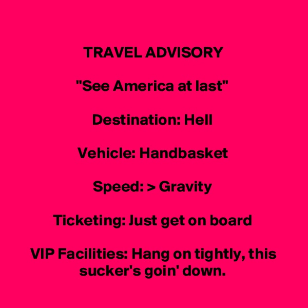 """TRAVEL ADVISORY  """"See America at last""""  Destination: Hell  Vehicle: Handbasket  Speed: > Gravity  Ticketing: Just get on board  VIP Facilities: Hang on tightly, this sucker's goin' down."""