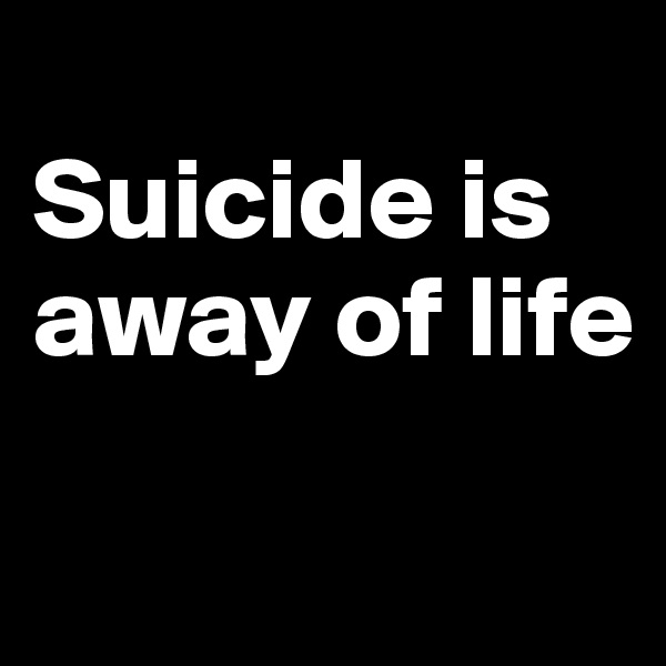 Suicide is away of life