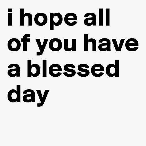 i hope all of you have a blessed day