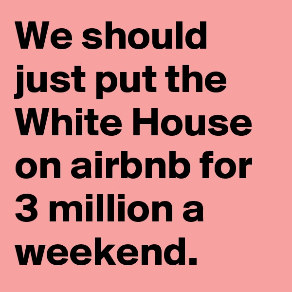 We should just put the White House on airbnb for 3 million a weekend.