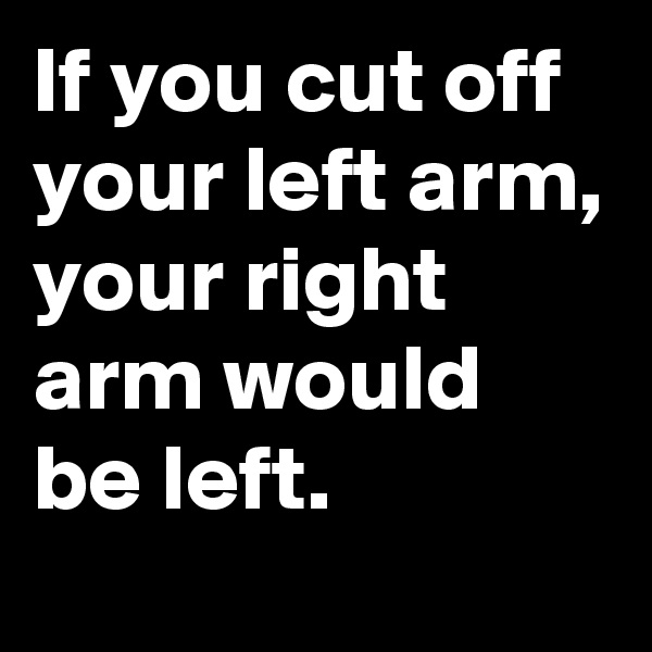 If you cut off your left arm, your right arm would be left.