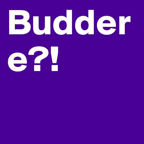 Buddere?!