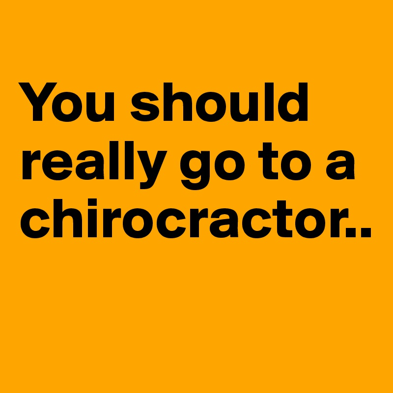 You should really go to a chirocractor..