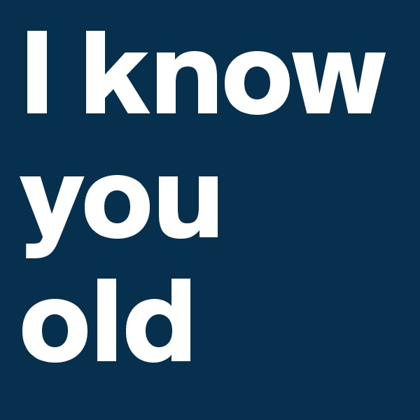 I know you old