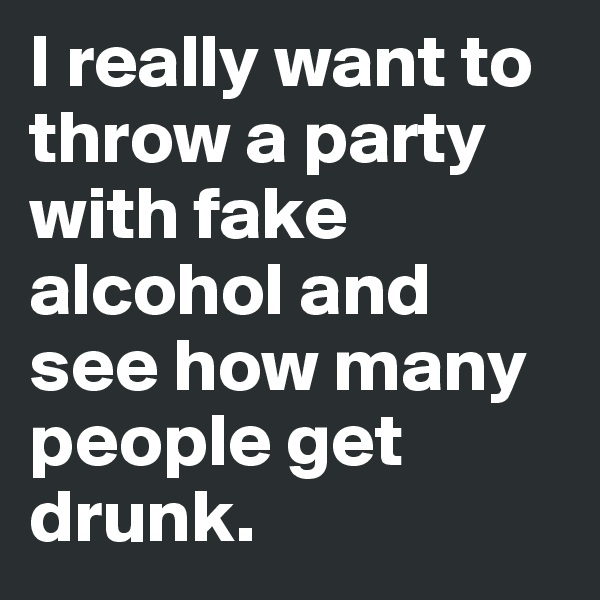 I really want to throw a party with fake alcohol and see how many people get drunk.