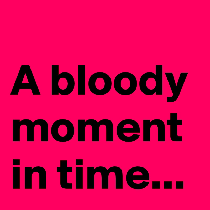 A bloody moment in time...
