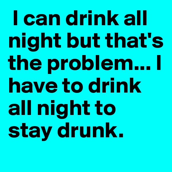 I can drink all night but that's the problem... I have to drink all night to stay drunk.