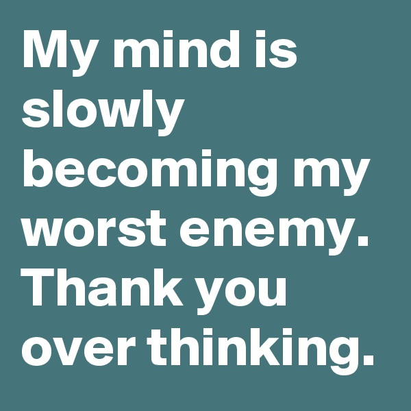 My mind is slowly becoming my worst enemy. Thank you over thinking.