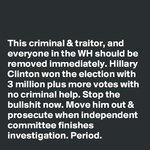 This criminal & traitor, and everyone in the WH should be removed immediately. Hillary Clinton won the election with 3 million plus more votes with no criminal help. Stop the bullshit now. Move him out & prosecute when independent committee finishes investigation. Period.