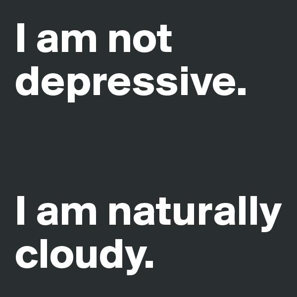 I am not depressive.    I am naturally cloudy.