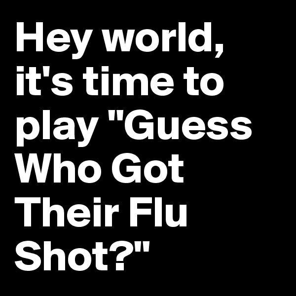 """Hey world, it's time to play """"Guess Who Got Their Flu Shot?"""""""