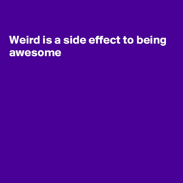 Weird is a side effect to being awesome