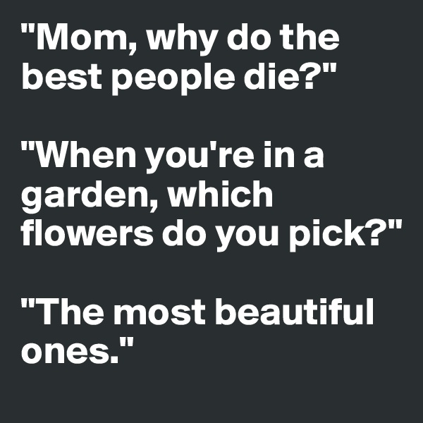 """Mom, why do the best people die?""  ""When you're in a garden, which flowers do you pick?""  ""The most beautiful ones."""