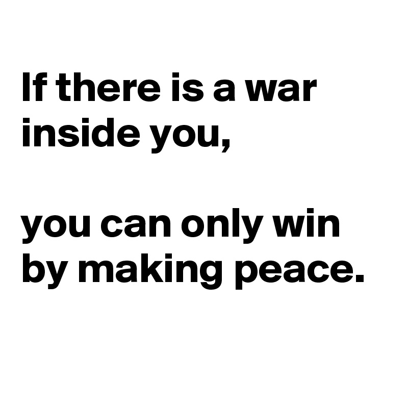 If there is a war inside you,   you can only win by making peace.