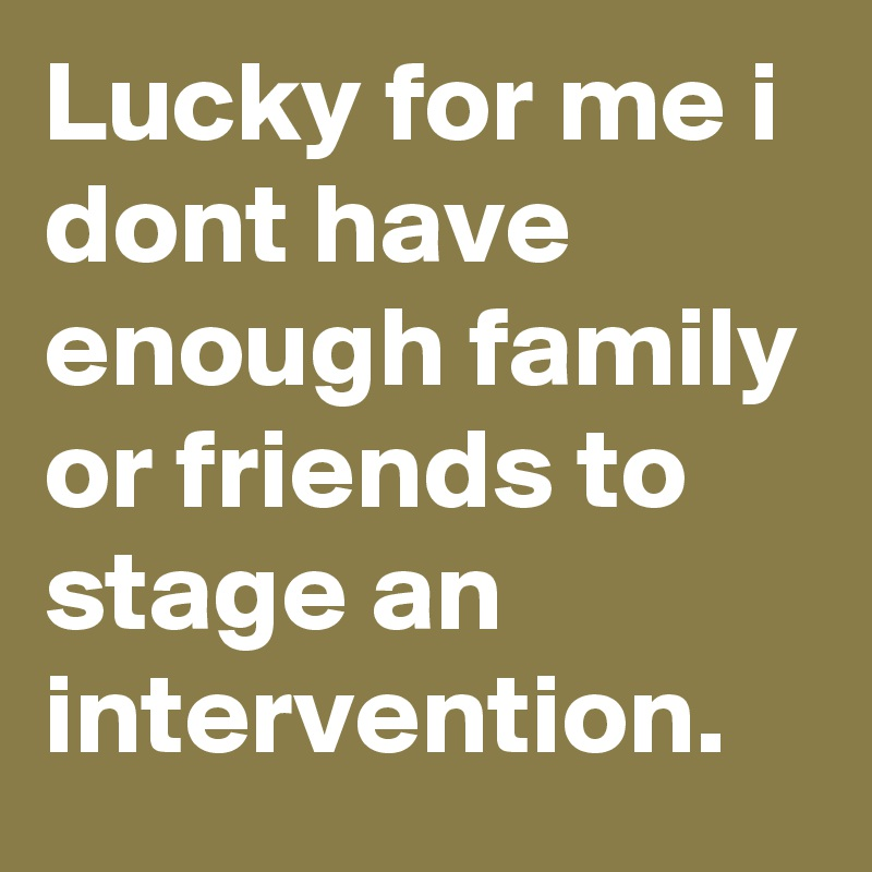 Lucky for me i dont have enough family or friends to stage an intervention.
