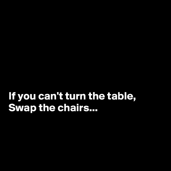 If you can't turn the table, Swap the chairs...