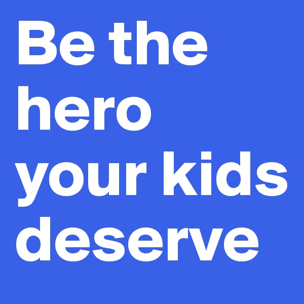 Be the hero your kids deserve