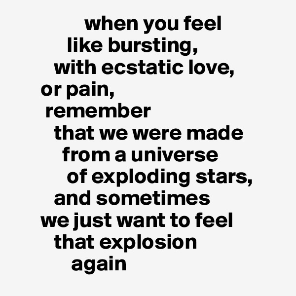 when you feel              like bursting,           with ecstatic love,        or pain,         remember           that we were made             from a universe              of exploding stars,           and sometimes        we just want to feel           that explosion               again