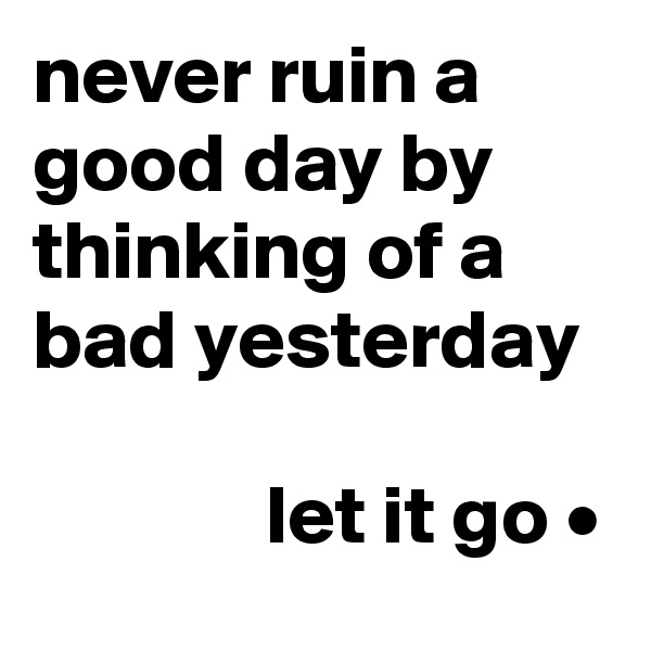 never ruin a good day by thinking of a bad yesterday                let it go •