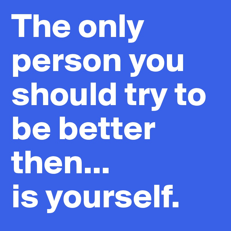 The only person you should try to be better then...  is yourself.